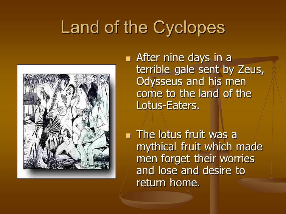 Land of the Cyclopes After nine days in a terrible gale sent by Zeus, Odysseus and his men come to the land of the Lotus-Eaters. The lotus fruit was a