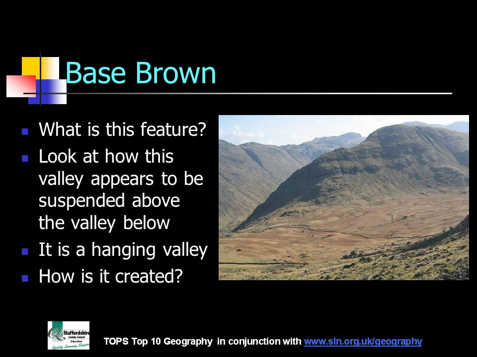 Base Brown What is this feature? Look at how this valley appears to be suspended above the valley below It is a hanging valley How is it created?