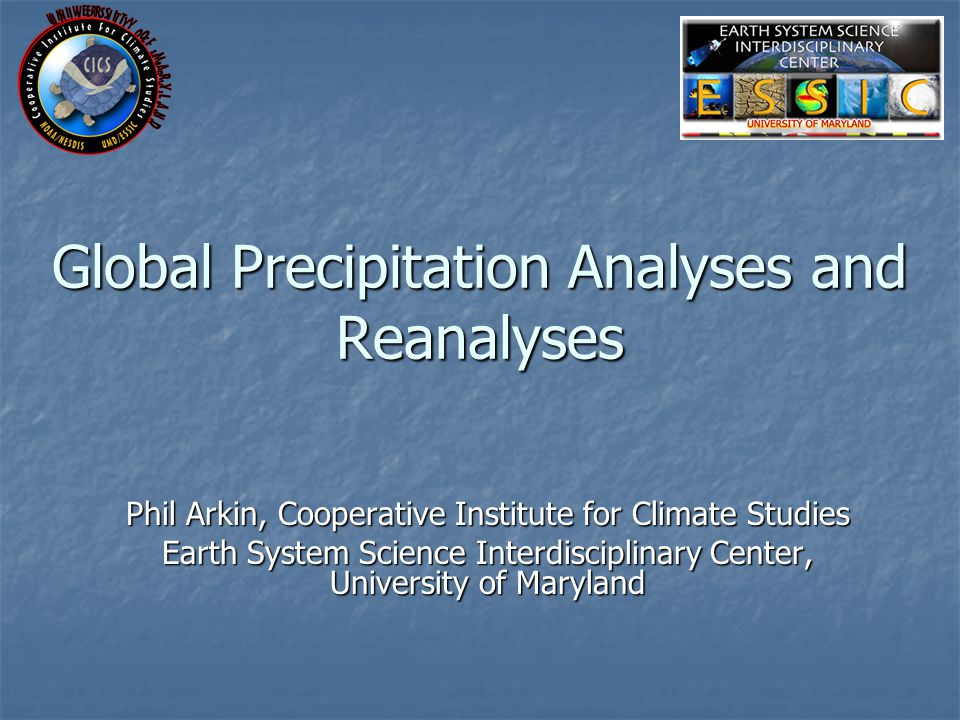 Global Precipitation Analyses and Reanalyses Phil Arkin, Cooperative Institute for Climate Studies Earth System Science Interdisciplinary Center, University of Maryland