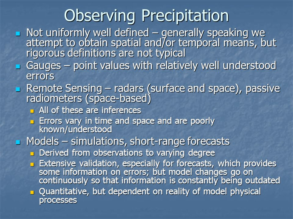 Observing Precipitation Not uniformly well defined – generally speaking we attempt to obtain spatial and/or temporal means, but rigorous definitions are not typical Not uniformly well defined – generally speaking we attempt to obtain spatial and/or temporal means, but rigorous definitions are not typical Gauges – point values with relatively well understood errors Gauges – point values with relatively well understood errors Remote Sensing – radars (surface and space), passive radiometers (space-based) Remote Sensing – radars (surface and space), passive radiometers (space-based) All of these are inferences All of these are inferences Errors vary in time and space and are poorly known/understood Errors vary in time and space and are poorly known/understood Models – simulations, short-range forecasts Models – simulations, short-range forecasts Derived from observations to varying degree Derived from observations to varying degree Extensive validation, especially for forecasts, which provides some information on errors; but model changes go on continuously so that information is constantly being outdated Extensive validation, especially for forecasts, which provides some information on errors; but model changes go on continuously so that information is constantly being outdated Quantitative, but dependent on reality of model physical processes Quantitative, but dependent on reality of model physical processes