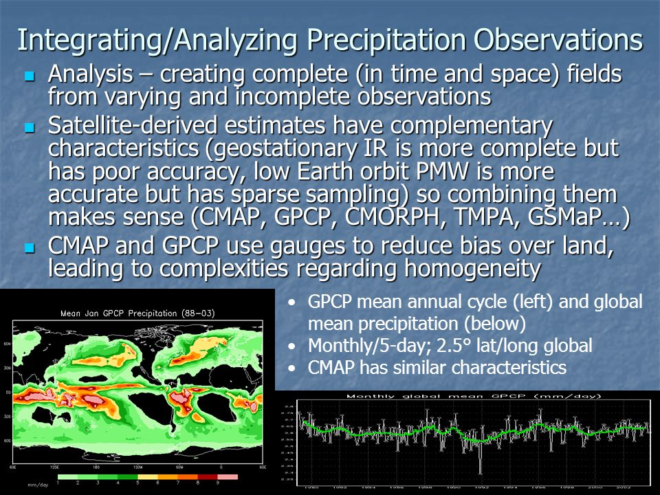 Integrating/Analyzing Precipitation Observations Analysis – creating complete (in time and space) fields from varying and incomplete observations Analysis – creating complete (in time and space) fields from varying and incomplete observations Satellite-derived estimates have complementary characteristics (geostationary IR is more complete but has poor accuracy, low Earth orbit PMW is more accurate but has sparse sampling) so combining them makes sense (CMAP, GPCP, CMORPH, TMPA, GSMaP…) Satellite-derived estimates have complementary characteristics (geostationary IR is more complete but has poor accuracy, low Earth orbit PMW is more accurate but has sparse sampling) so combining them makes sense (CMAP, GPCP, CMORPH, TMPA, GSMaP…) CMAP and GPCP use gauges to reduce bias over land, leading to complexities regarding homogeneity CMAP and GPCP use gauges to reduce bias over land, leading to complexities regarding homogeneity GPCP mean annual cycle (left) and global mean precipitation (below) Monthly/5-day; 2.5° lat/long global CMAP has similar characteristics