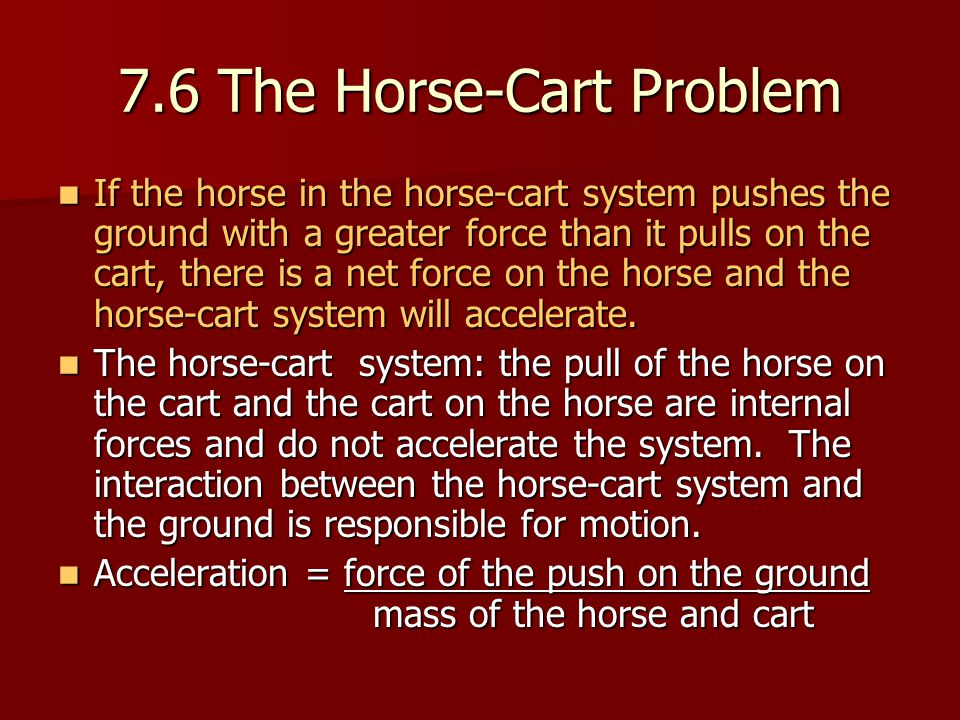 7.6 The Horse-Cart Problem If the horse in the horse-cart system pushes the ground with a greater force than it pulls on the cart, there is a net force on the horse and the horse-cart system will accelerate.
