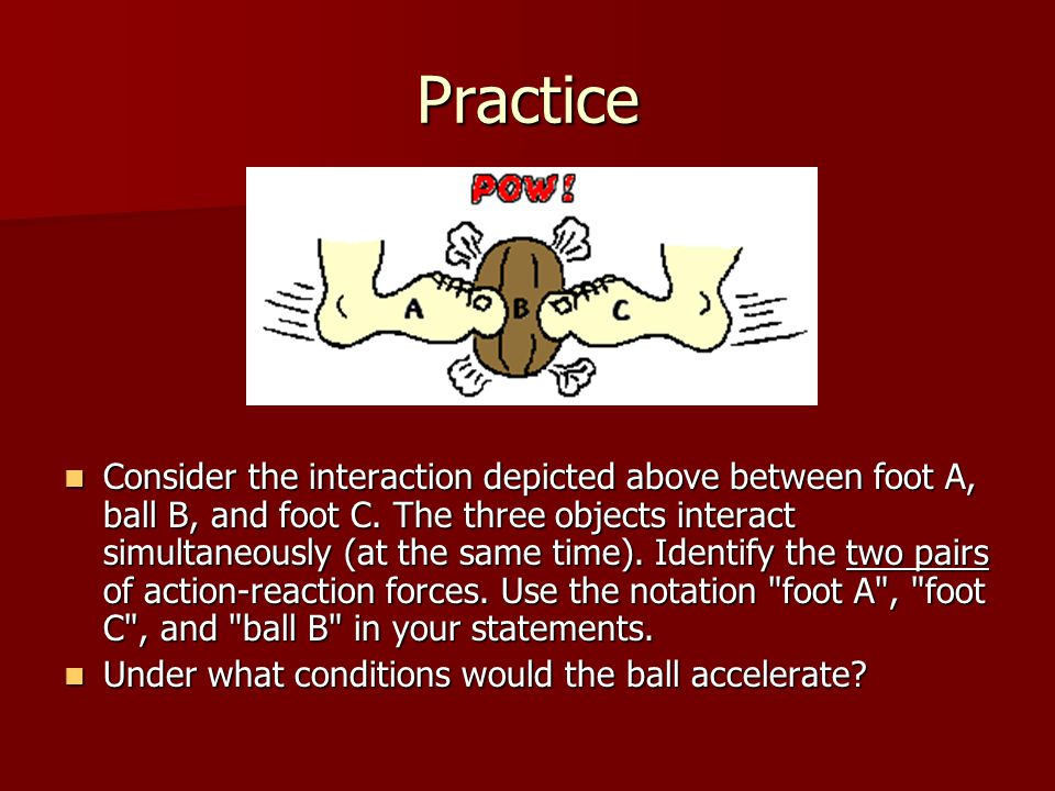Practice Consider the interaction depicted above between foot A, ball B, and foot C.