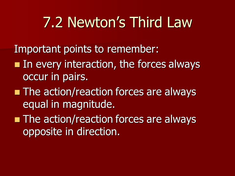 7.2 Newton's Third Law Important points to remember: In every interaction, the forces always occur in pairs.