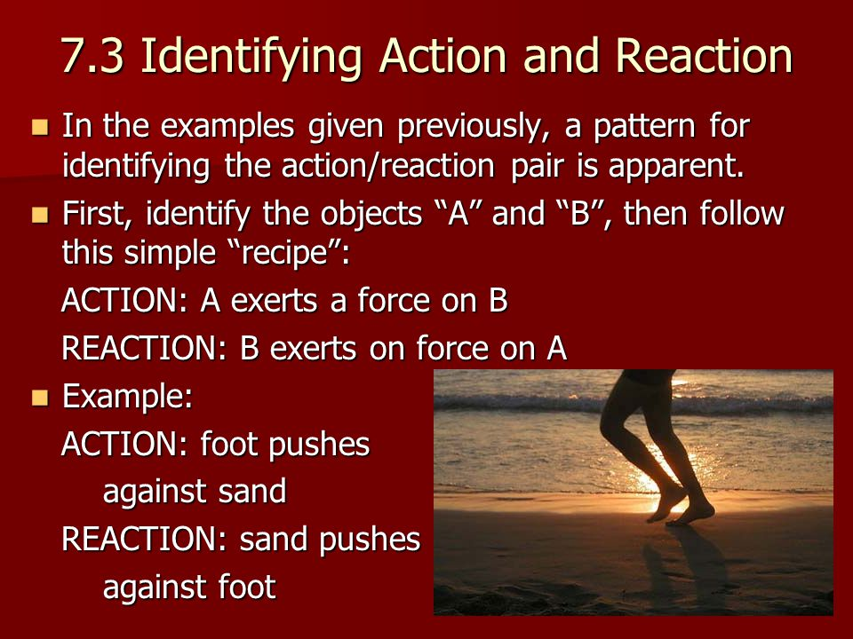 7.3 Identifying Action and Reaction In the examples given previously, a pattern for identifying the action/reaction pair is apparent.