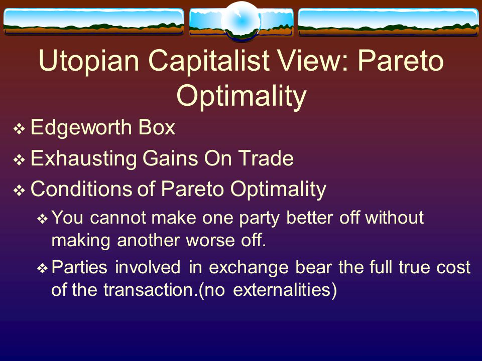 Utopian Capitalist View: Pareto Optimality  Edgeworth Box  Exhausting Gains On Trade  Conditions of Pareto Optimality  You cannot make one party b