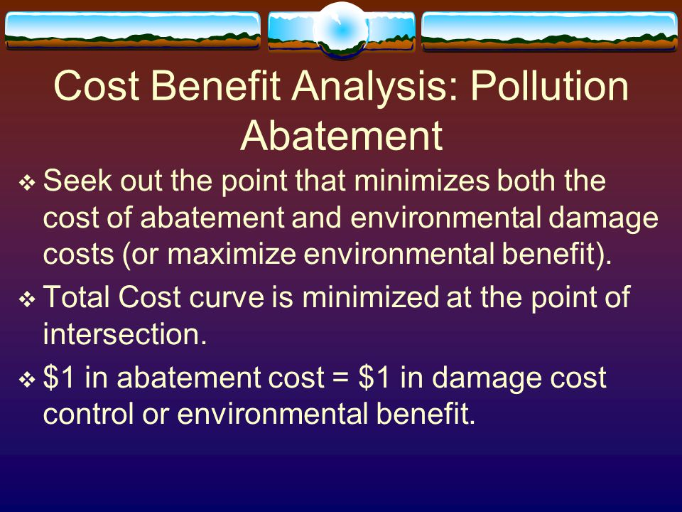 Cost Benefit Analysis: Pollution Abatement  Seek out the point that minimizes both the cost of abatement and environmental damage costs (or maximize environmental benefit).