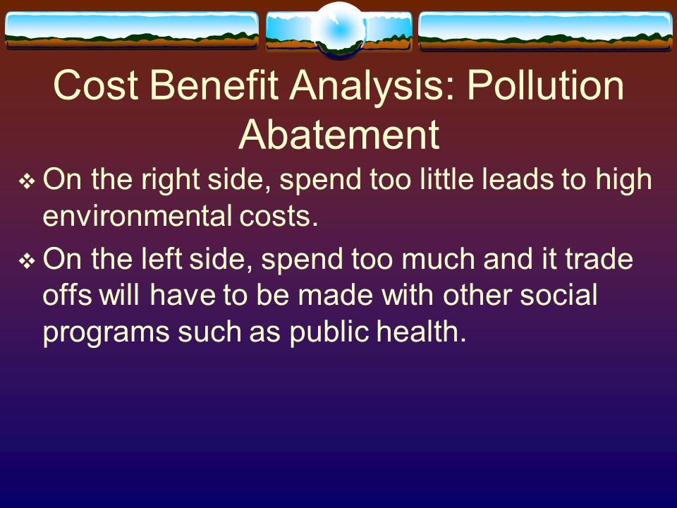 Cost Benefit Analysis: Pollution Abatement  On the right side, spend too little leads to high environmental costs.  On the left side, spend too much