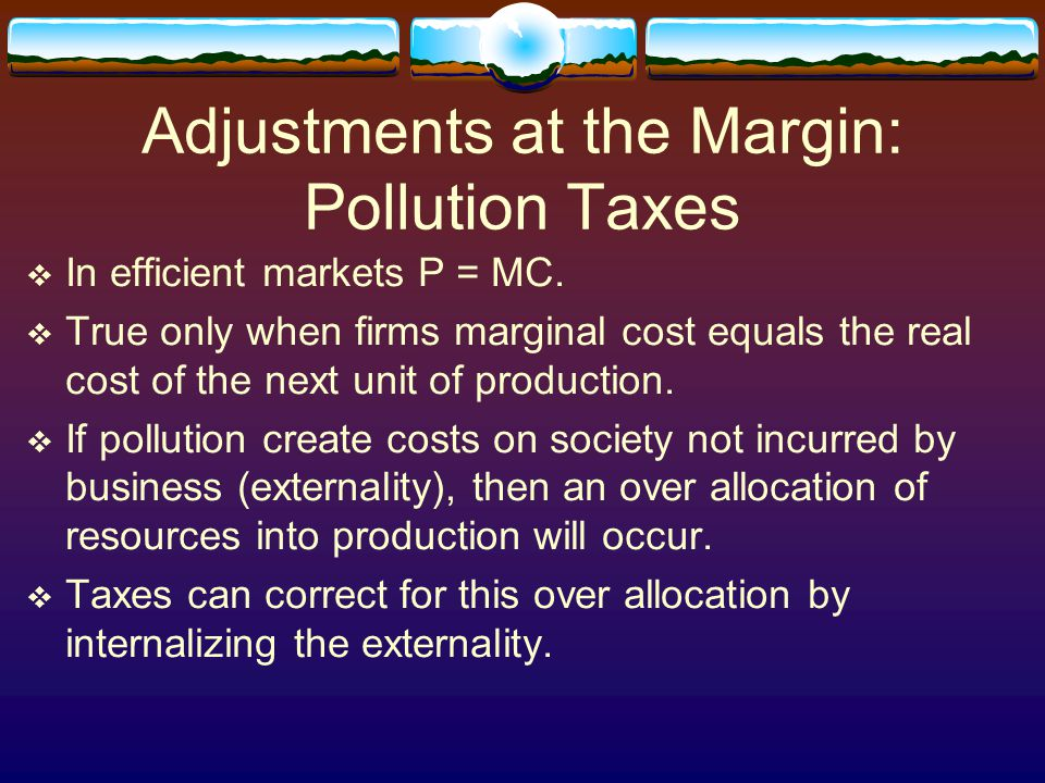 Adjustments at the Margin: Pollution Taxes  In efficient markets P = MC.  True only when firms marginal cost equals the real cost of the next unit o