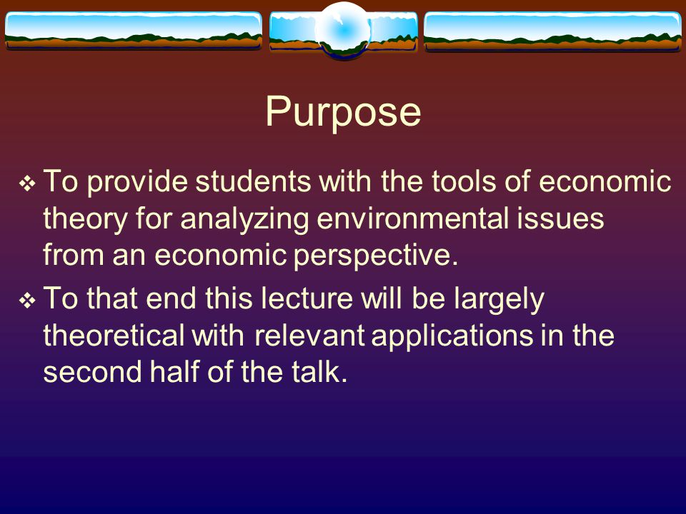 Purpose  To provide students with the tools of economic theory for analyzing environmental issues from an economic perspective.  To that end this le