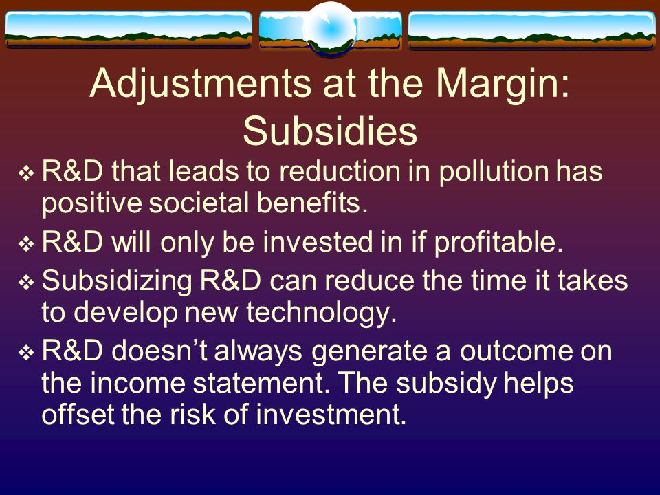 Adjustments at the Margin: Subsidies  R&D that leads to reduction in pollution has positive societal benefits.  R&D will only be invested in if prof