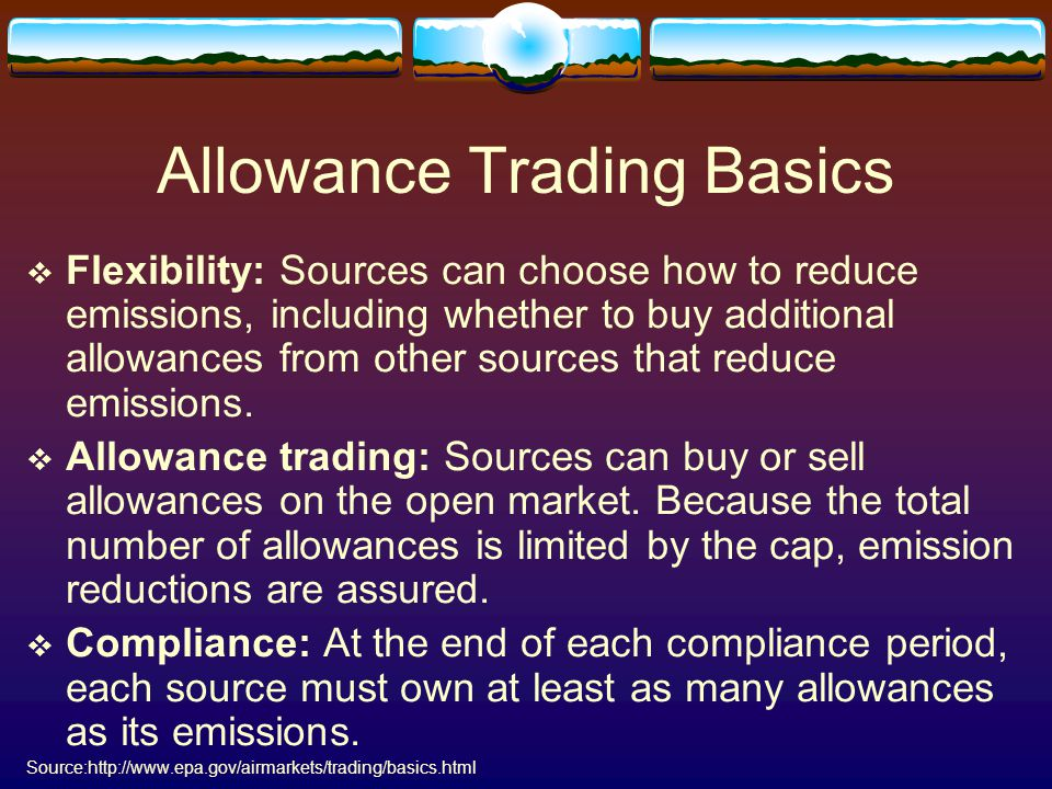 Allowance Trading Basics  Flexibility: Sources can choose how to reduce emissions, including whether to buy additional allowances from other sources that reduce emissions.