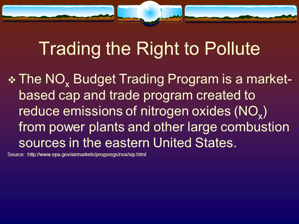 Trading the Right to Pollute  The NO x Budget Trading Program is a market- based cap and trade program created to reduce emissions of nitrogen oxides