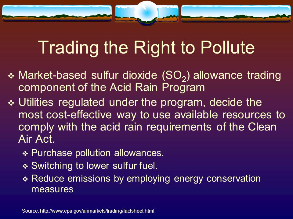 Trading the Right to Pollute  Market-based sulfur dioxide (SO 2 ) allowance trading component of the Acid Rain Program  Utilities regulated under th