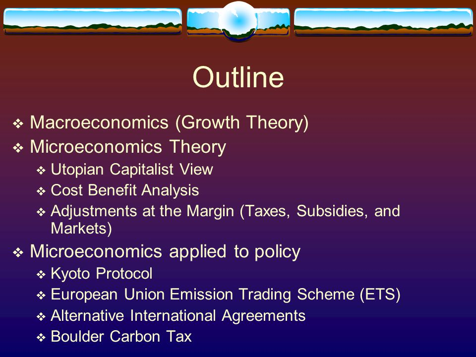 Outline  Macroeconomics (Growth Theory)  Microeconomics Theory  Utopian Capitalist View  Cost Benefit Analysis  Adjustments at the Margin (Taxes,