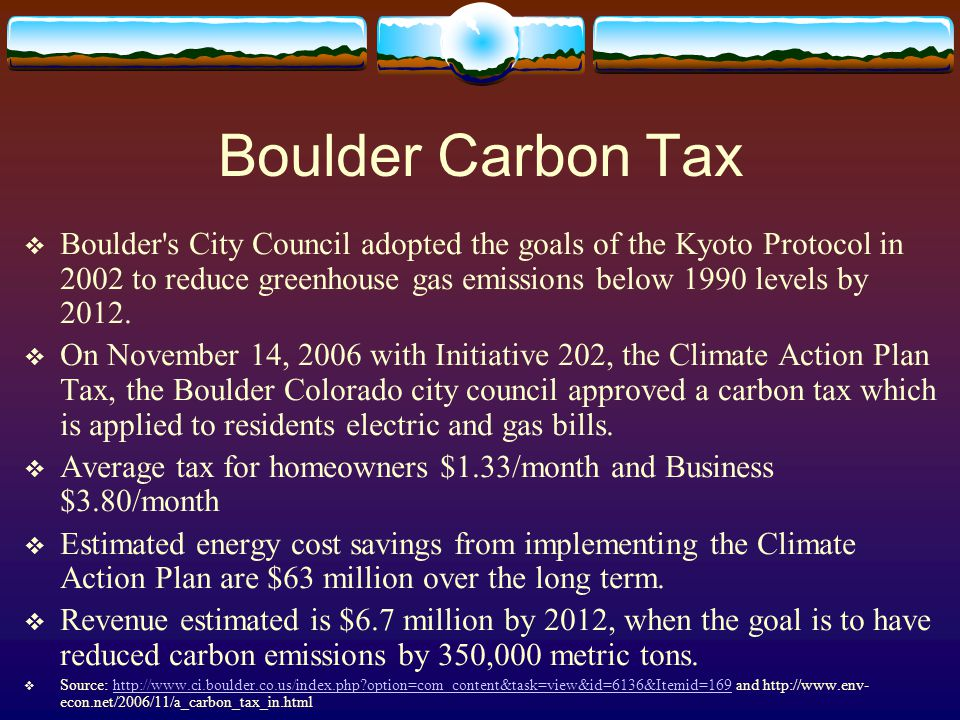 Boulder Carbon Tax  Boulder's City Council adopted the goals of the Kyoto Protocol in 2002 to reduce greenhouse gas emissions below 1990 levels by 20