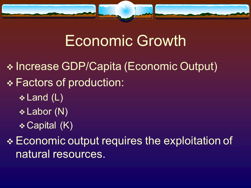 Economic Growth  Increase GDP/Capita (Economic Output)  Factors of production:  Land (L)  Labor (N)  Capital (K)  Economic output requires the exploitation of natural resources.
