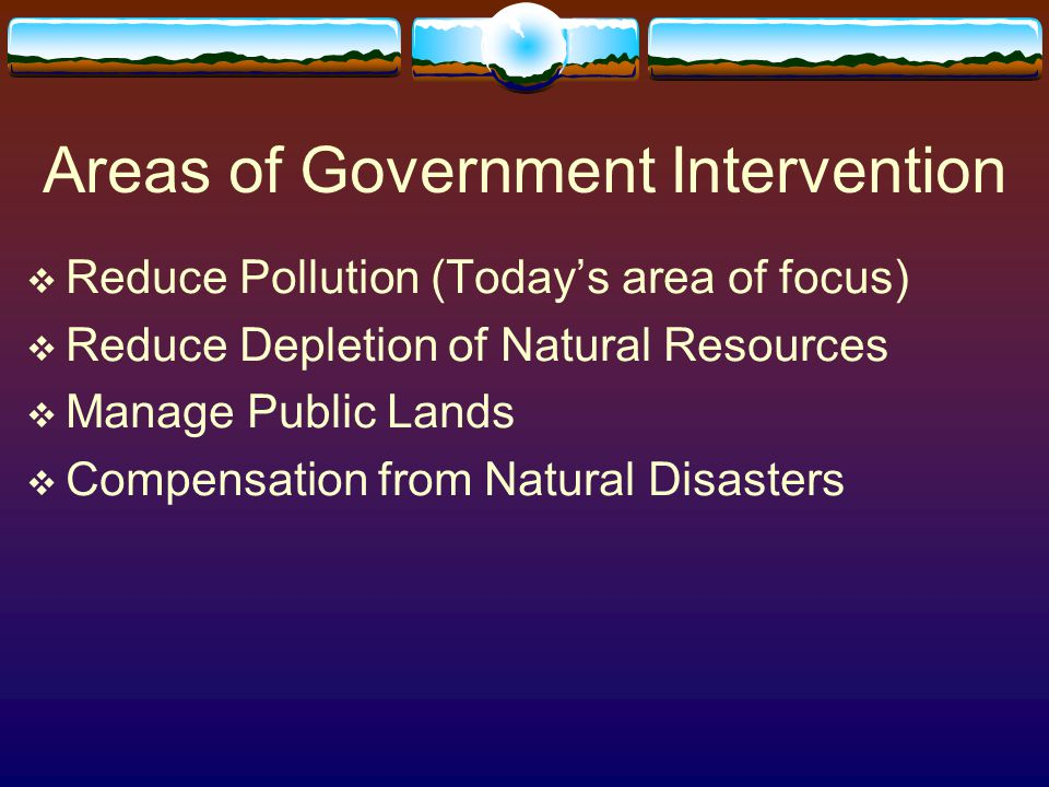 Areas of Government Intervention  Reduce Pollution (Today's area of focus)  Reduce Depletion of Natural Resources  Manage Public Lands  Compensation from Natural Disasters