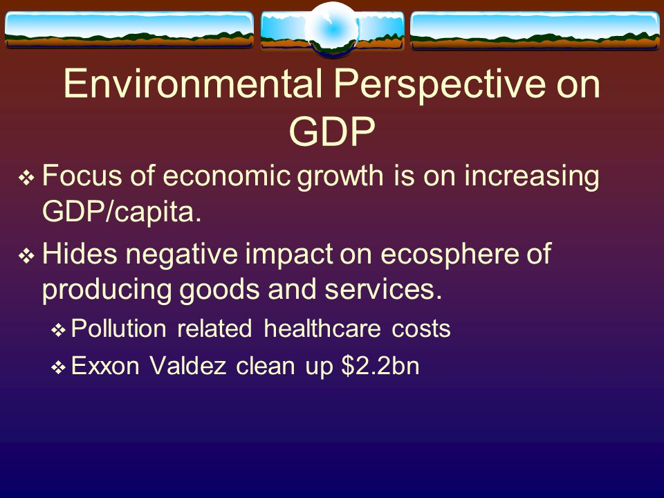 Environmental Perspective on GDP  Focus of economic growth is on increasing GDP/capita.