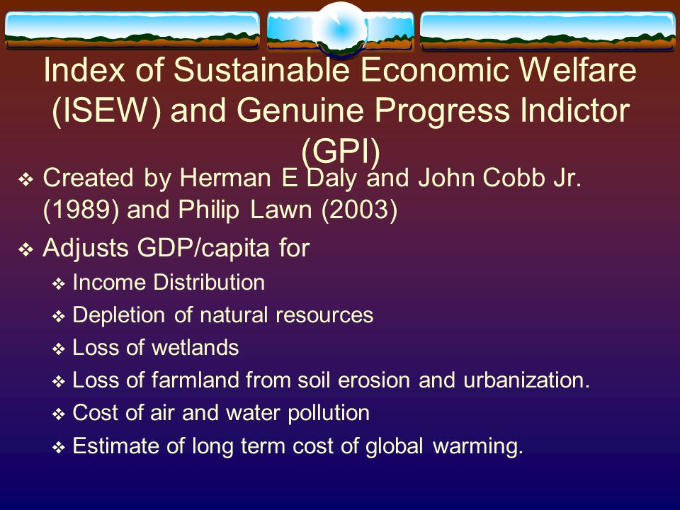 Index of Sustainable Economic Welfare (ISEW) and Genuine Progress Indictor (GPI)  Created by Herman E Daly and John Cobb Jr. (1989) and Philip Lawn (