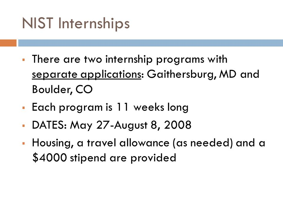 NIST Internships  There are two internship programs with separate applications: Gaithersburg, MD and Boulder, CO  Each program is 11 weeks long  DATES: May 27-August 8, 2008  Housing, a travel allowance (as needed) and a $4000 stipend are provided