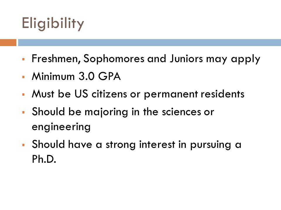 Eligibility  Freshmen, Sophomores and Juniors may apply  Minimum 3.0 GPA  Must be US citizens or permanent residents  Should be majoring in the sciences or engineering  Should have a strong interest in pursuing a Ph.D.