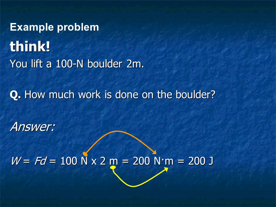 think! You lift a 100-N boulder 2m. Q. How much work is done on the boulder? Answer: W = Fd = 100 N x 2 m = 200 N·m = 200 J Example problem