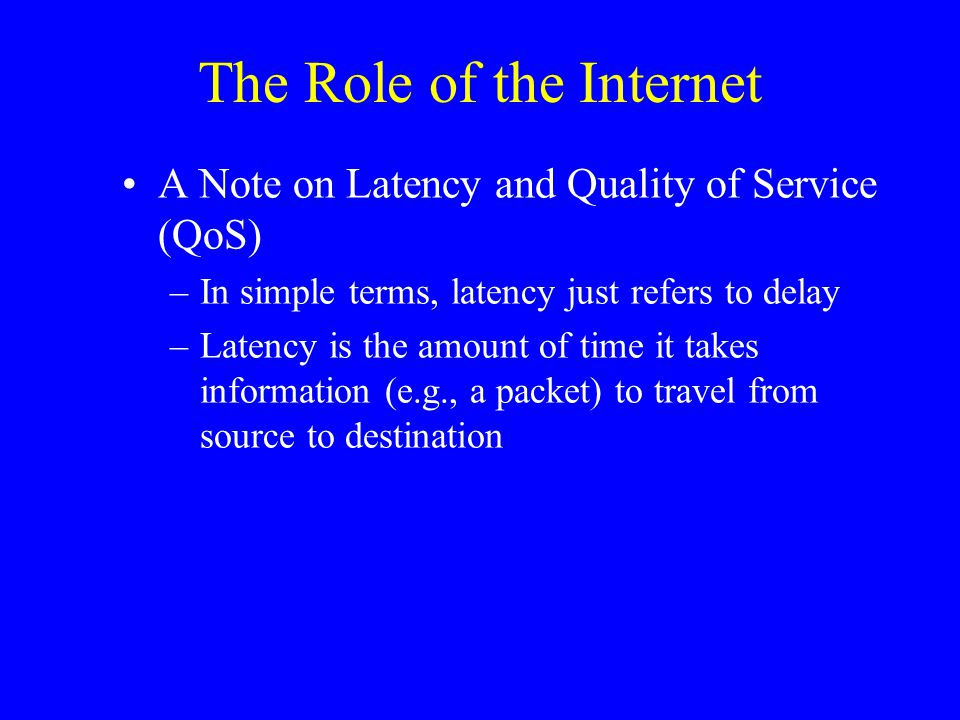 The Role of the Internet A Note on Latency and Quality of Service (QoS) –In simple terms, latency just refers to delay –Latency is the amount of time it takes information (e.g., a packet) to travel from source to destination