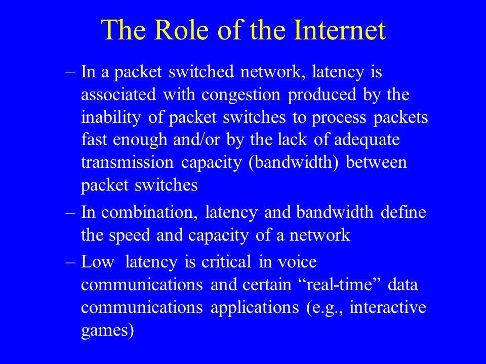The Role of the Internet –In a packet switched network, latency is associated with congestion produced by the inability of packet switches to process packets fast enough and/or by the lack of adequate transmission capacity (bandwidth) between packet switches –In combination, latency and bandwidth define the speed and capacity of a network –Low latency is critical in voice communications and certain real-time data communications applications (e.g., interactive games)