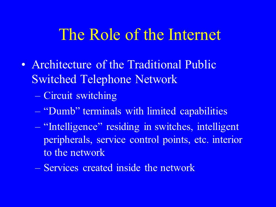 The Role of the Internet Architecture of the Traditional Public Switched Telephone Network –Circuit switching – Dumb terminals with limited capabilities – Intelligence residing in switches, intelligent peripherals, service control points, etc.