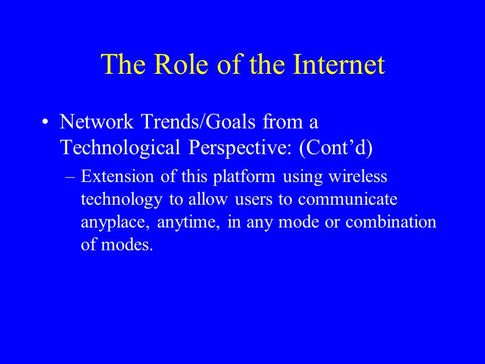 The Role of the Internet Network Trends/Goals from a Technological Perspective: (Cont'd) –Extension of this platform using wireless technology to allow users to communicate anyplace, anytime, in any mode or combination of modes.