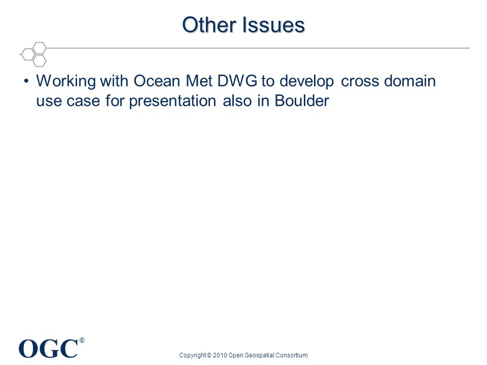 OGC ® Other Issues Working with Ocean Met DWG to develop cross domain use case for presentation also in Boulder Copyright © 2010 Open Geospatial Consortium