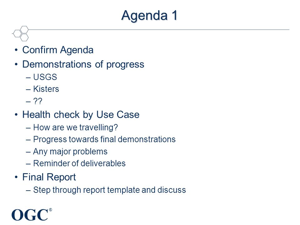 OGC ® Agenda 1 Confirm Agenda Demonstrations of progress –USGS –Kisters –?? Health check by Use Case –How are we travelling? –Progress towards final d