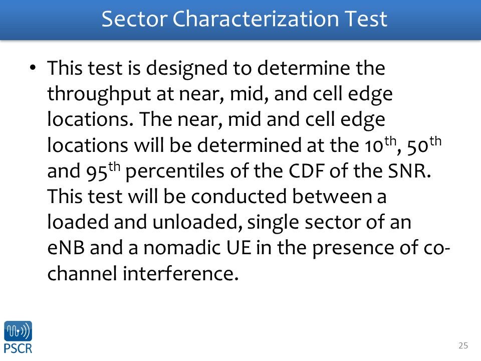 25 Sector Characterization Test This test is designed to determine the throughput at near, mid, and cell edge locations.