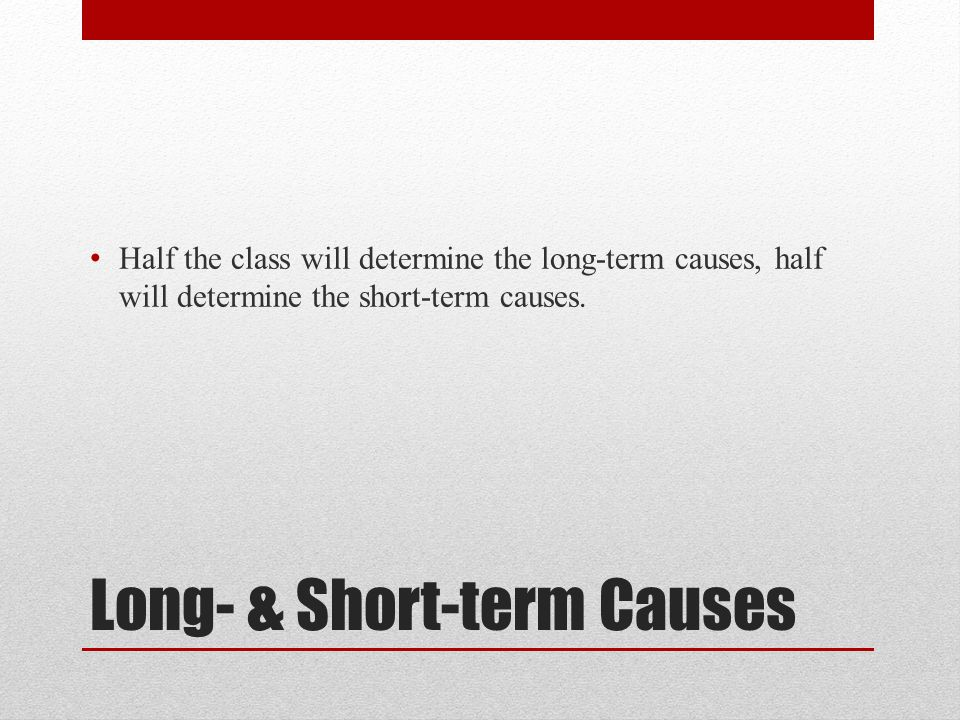 Long- & Short-term Causes Half the class will determine the long-term causes, half will determine the short-term causes.