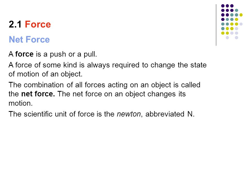 Net Force A force is a push or a pull. A force of some kind is always required to change the state of motion of an object. The combination of all forc