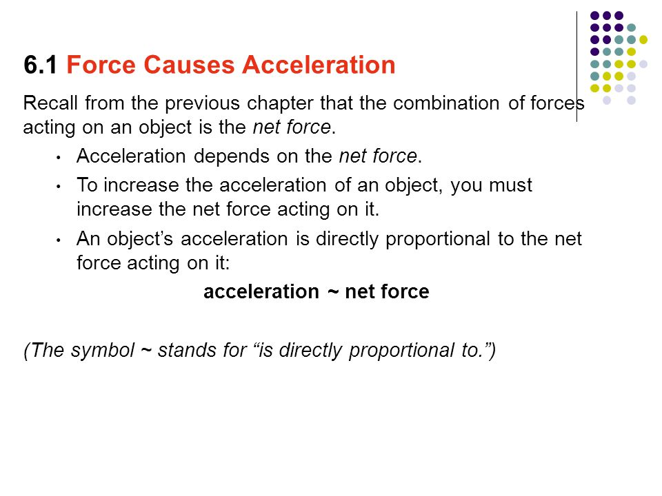 Recall from the previous chapter that the combination of forces acting on an object is the net force. Acceleration depends on the net force. To increa