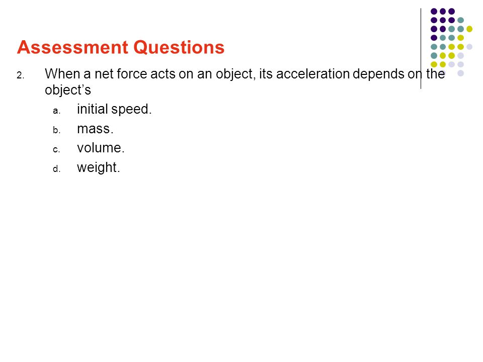 2. When a net force acts on an object, its acceleration depends on the object's a. initial speed. b. mass. c. volume. d. weight. Assessment Questions