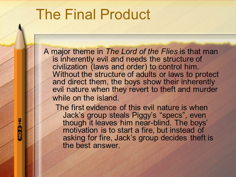The Final Product A major theme in The Lord of the Flies is that man is inherently evil and needs the structure of civilization (laws and order) to control him.