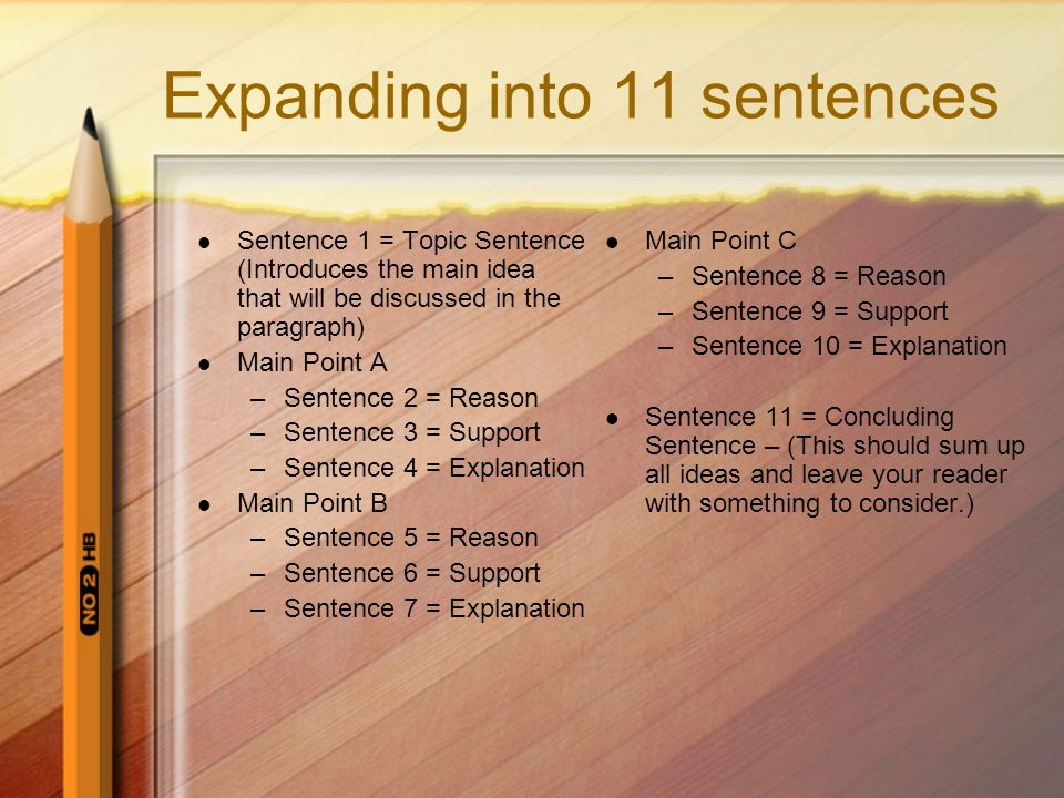 Expanding into 11 sentences Sentence 1 = Topic Sentence (Introduces the main idea that will be discussed in the paragraph) Main Point A –Sentence 2 = Reason –Sentence 3 = Support –Sentence 4 = Explanation Main Point B –Sentence 5 = Reason –Sentence 6 = Support –Sentence 7 = Explanation Main Point C –Sentence 8 = Reason –Sentence 9 = Support –Sentence 10 = Explanation Sentence 11 = Concluding Sentence – (This should sum up all ideas and leave your reader with something to consider.)