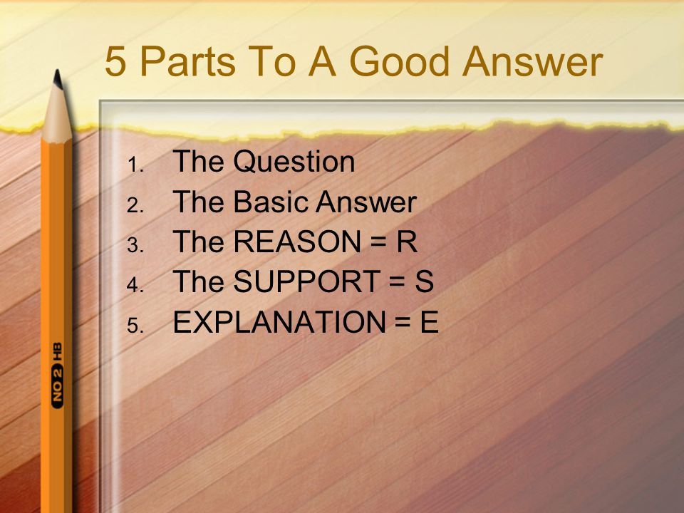 5 Parts To A Good Answer 1. The Question 2. The Basic Answer 3.