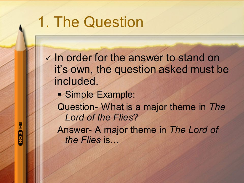 1. The Question In order for the answer to stand on it's own, the question asked must be included.