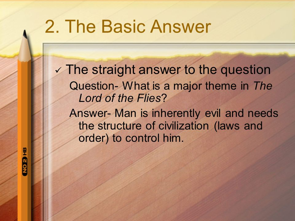2. The Basic Answer The straight answer to the question Question- What is a major theme in The Lord of the Flies? Answer- Man is inherently evil and n