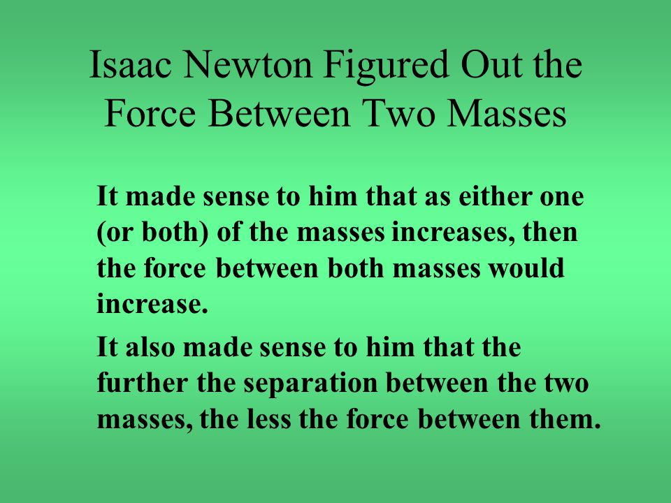 Isaac Newton Figured Out the Force Between Two Masses It made sense to him that as either one (or both) of the masses increases, then the force between both masses would increase.