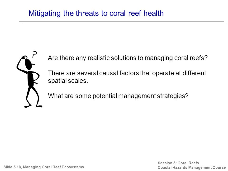 Mitigating the threats to coral reef health Session 5: Coral Reefs Coastal Hazards Management Course Slide 5.18, Managing Coral Reef Ecosystems Are there any realistic solutions to managing coral reefs.