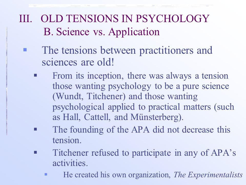 III.OLD TENSIONS IN PSYCHOLOGY B. Science vs. Application  The tensions between practitioners and sciences are old!  From its inception, there was a