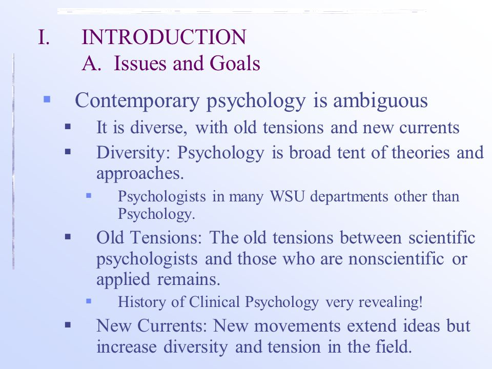 I.INTRODUCTION A. Issues and Goals  Contemporary psychology is ambiguous  It is diverse, with old tensions and new currents  Diversity: Psychology