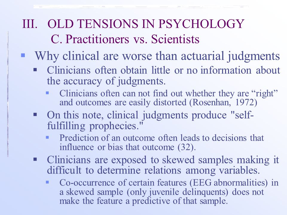 III.OLD TENSIONS IN PSYCHOLOGY C. Practitioners vs. Scientists  Why clinical are worse than actuarial judgments  Clinicians often obtain little or n