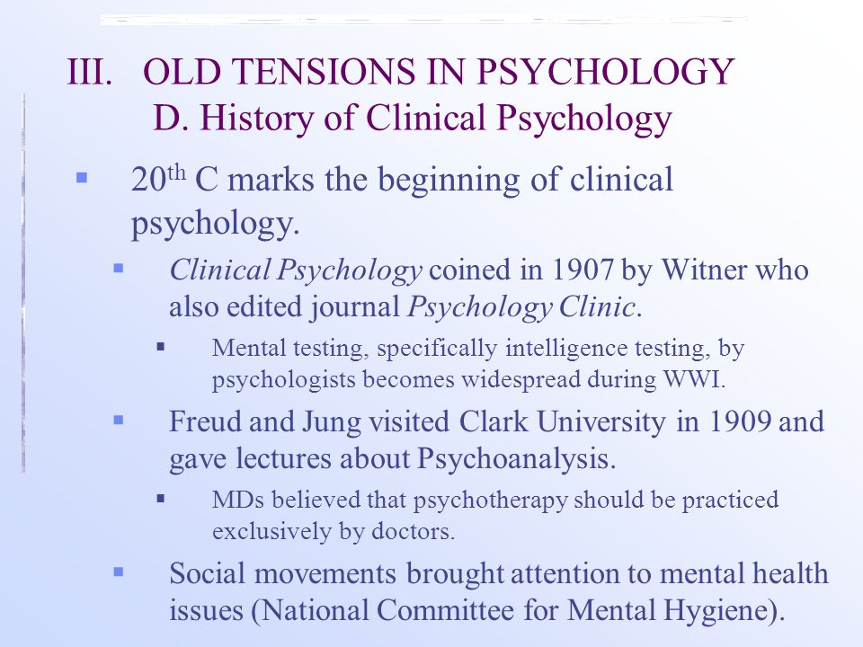 III.OLD TENSIONS IN PSYCHOLOGY D. History of Clinical Psychology  20 th C marks the beginning of clinical psychology.  Clinical Psychology coined in