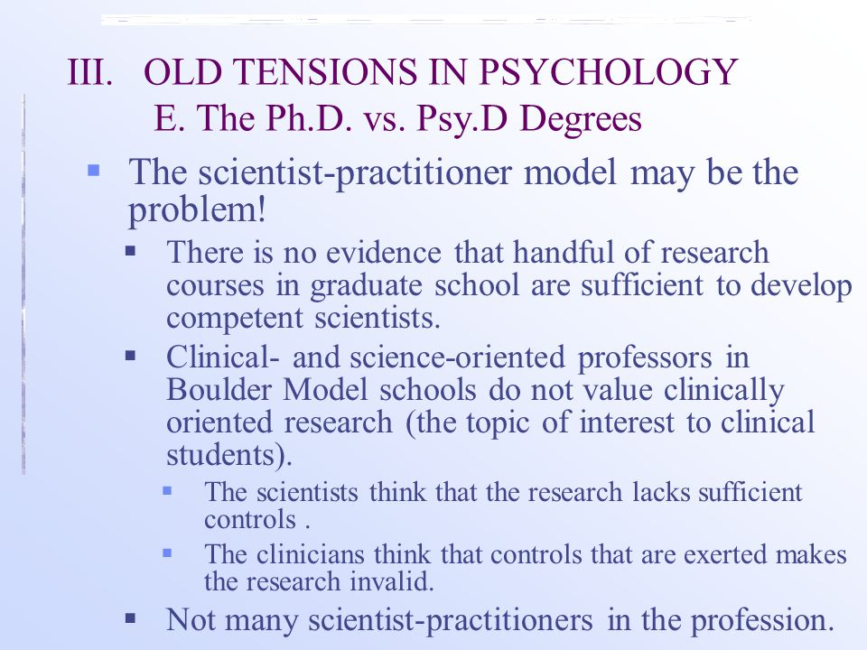 III.OLD TENSIONS IN PSYCHOLOGY E. The Ph.D. vs. Psy.D Degrees  The scientist-practitioner model may be the problem!  There is no evidence that handf